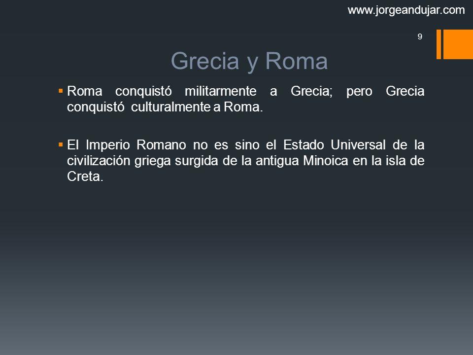 www.jorgeandujar.com Grecia y Roma. Roma conquistó militarmente a Grecia; pero Grecia conquistó culturalmente a Roma.