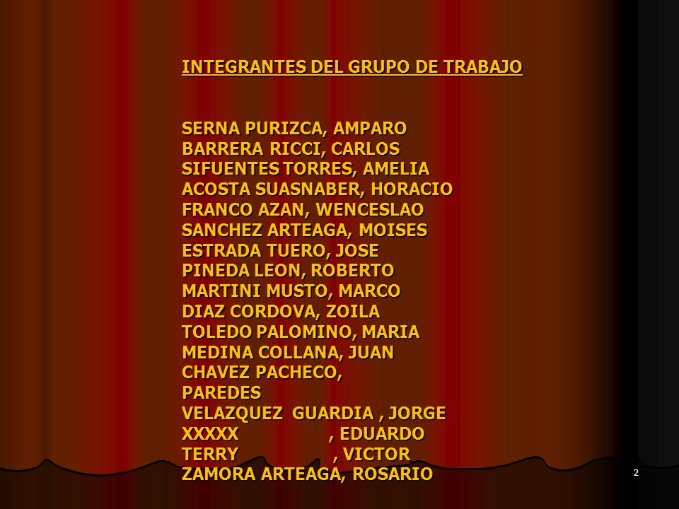 INTEGRANTES DEL GRUPO DE TRABAJO SERNA PURIZCA, AMPARO BARRERA RICCI, CARLOS SIFUENTES TORRES, AMELIA ACOSTA SUASNABER, HORACIO FRANCO AZAN, WENCESLAO SANCHEZ ARTEAGA, MOISES ESTRADA TUERO, JOSE PINEDA LEON, ROBERTO MARTINI MUSTO, MARCO DIAZ CORDOVA, ZOILA TOLEDO PALOMINO, MARIA MEDINA COLLANA, JUAN CHAVEZ PACHECO, PAREDES VELAZQUEZ GUARDIA , JORGE XXXXX , EDUARDO TERRY , VICTOR ZAMORA ARTEAGA, ROSARIO
