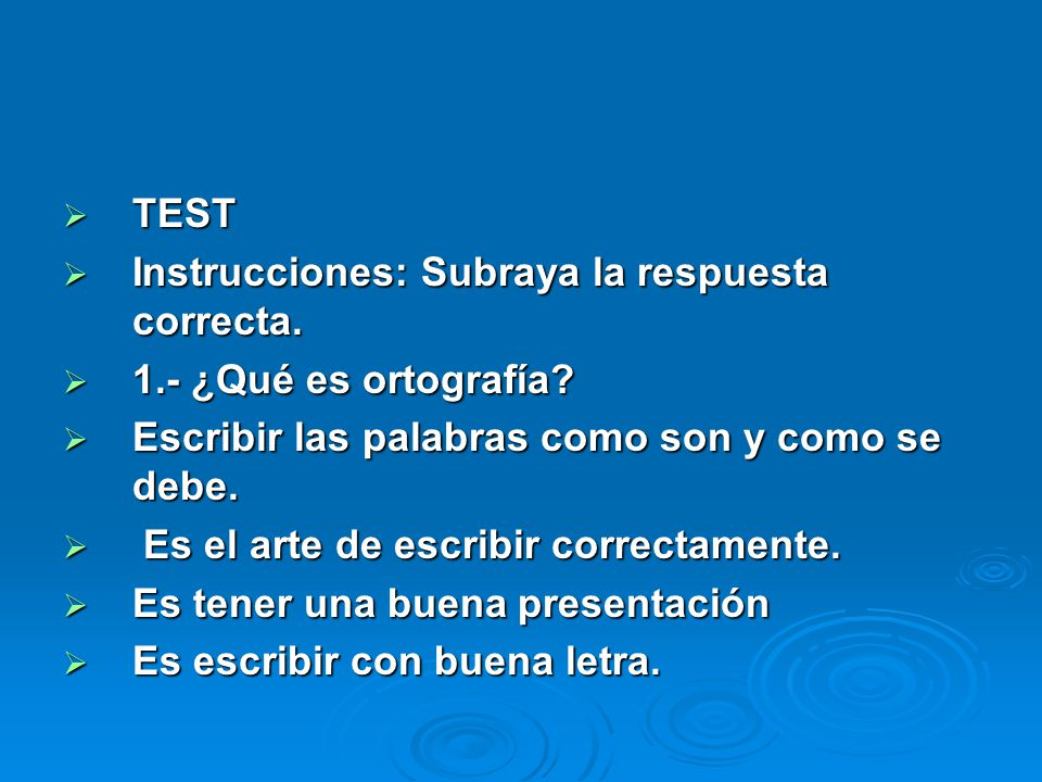 TEST Instrucciones: Subraya la respuesta correcta. 1.- ¿Qué es ortografía Escribir las palabras como son y como se debe.
