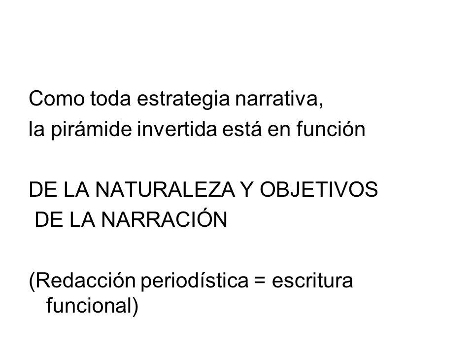 Como toda estrategia narrativa, la pirámide invertida está en función DE LA NATURALEZA Y OBJETIVOS DE LA NARRACIÓN (Redacción periodística = escritura funcional)