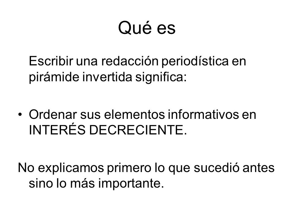 Qué esEscribir una redacción periodística en pirámide invertida significa: Ordenar sus elementos informativos en INTERÉS DECRECIENTE.