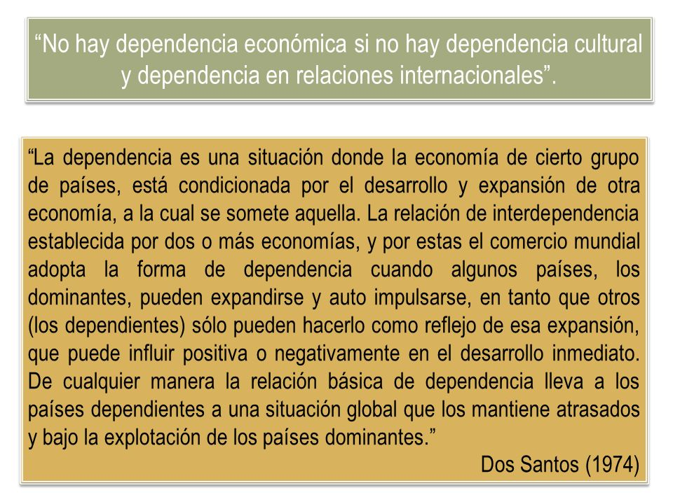 No hay dependencia económica si no hay dependencia cultural y dependencia en relaciones internacionales .