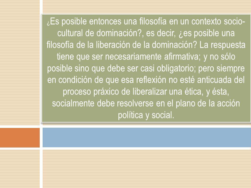 ¿Es posible entonces una filosofía en un contexto socio-cultural de dominación , es decir, ¿es posible una filosofía de la liberación de la dominación.