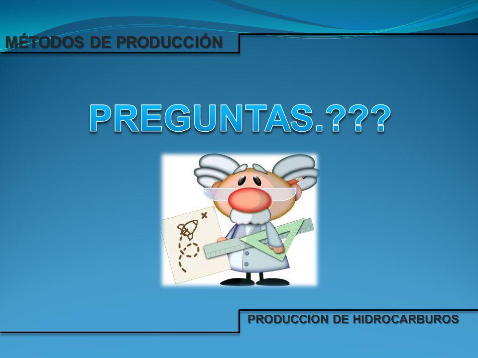 MÉTODOS DE PRODUCCIÓN PREGUNTAS. PRODUCCION DE HIDROCARBUROS