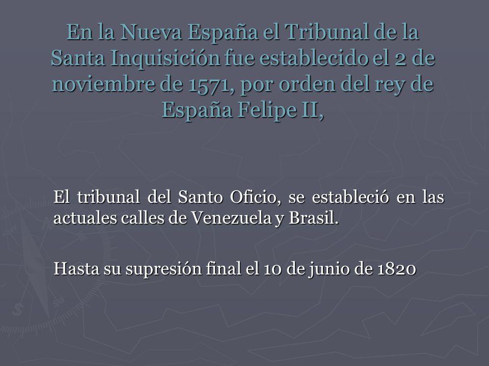 En la Nueva España el Tribunal de la Santa Inquisición fue establecido el 2 de noviembre de 1571, por orden del rey de España Felipe II,