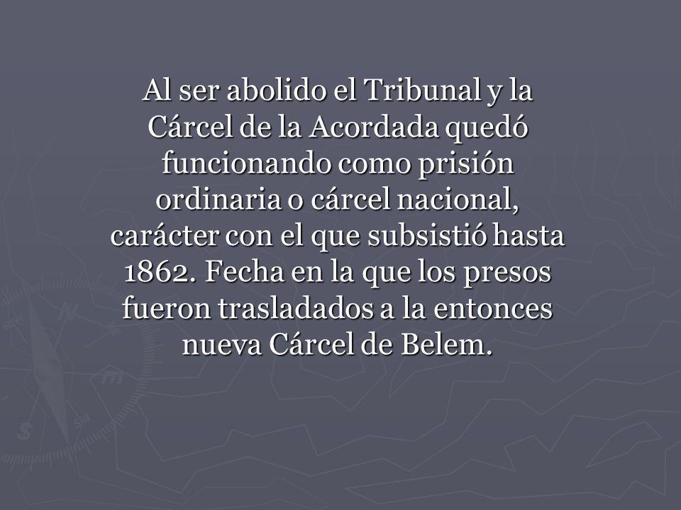 Al ser abolido el Tribunal y la Cárcel de la Acordada quedó funcionando como prisión ordinaria o cárcel nacional, carácter con el que subsistió hasta 1862.