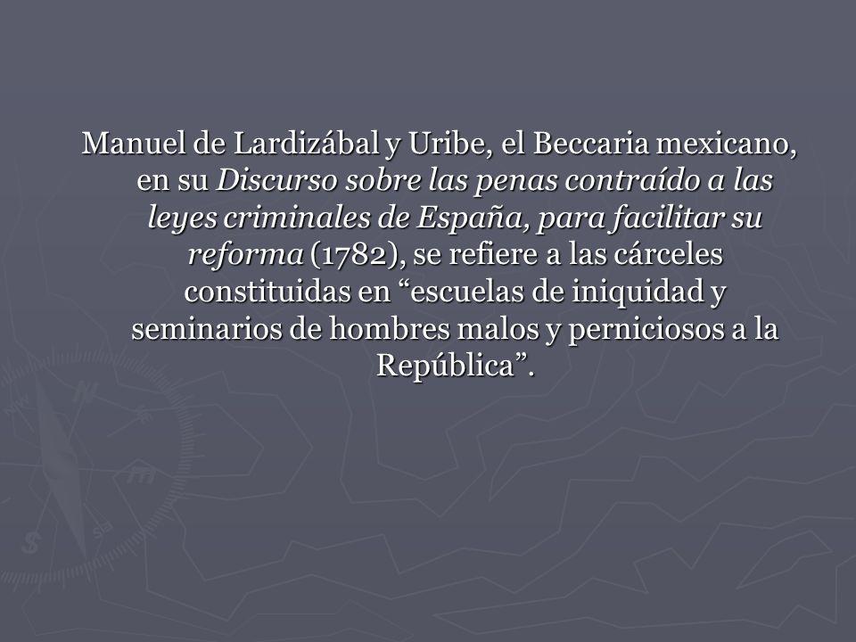 Manuel de Lardizábal y Uribe, el Beccaria mexicano, en su Discurso sobre las penas contraído a las leyes criminales de España, para facilitar su reforma (1782), se refiere a las cárceles constituidas en escuelas de iniquidad y seminarios de hombres malos y perniciosos a la República .