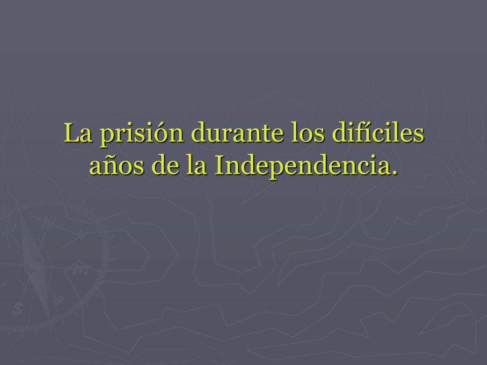 La prisión durante los difíciles años de la Independencia.