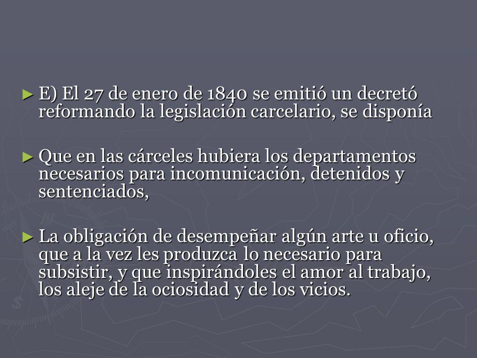 E) El 27 de enero de 1840 se emitió un decretó reformando la legislación carcelario, se disponía