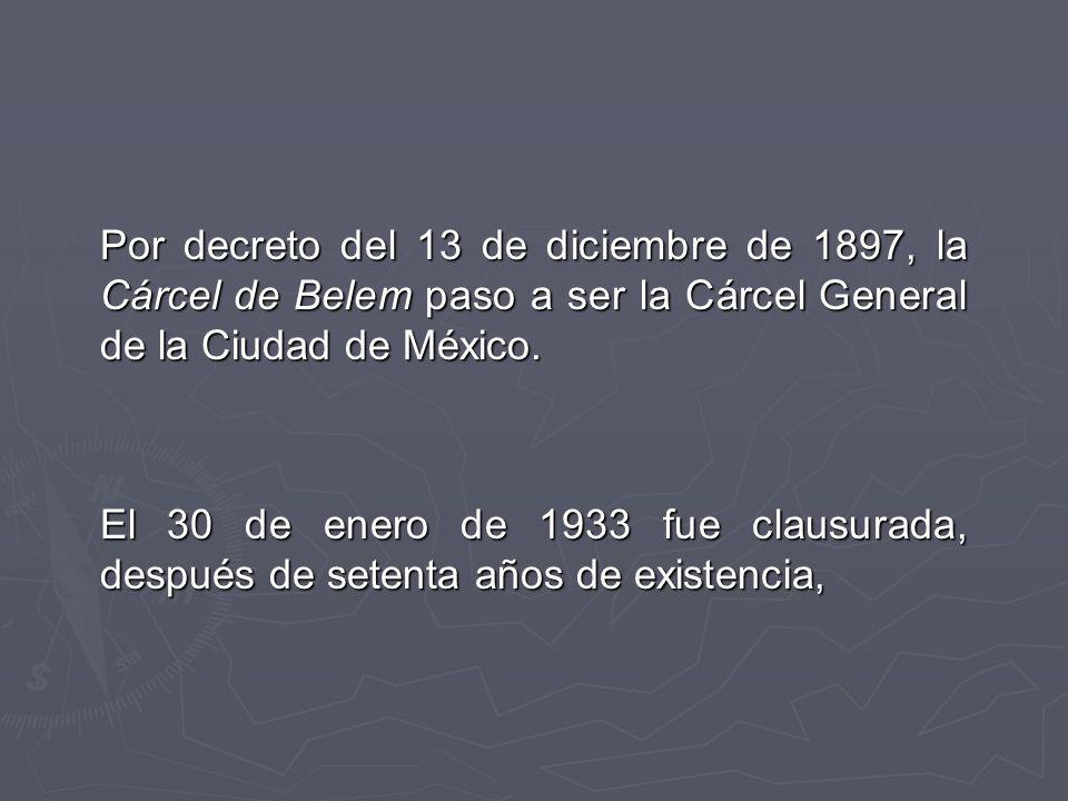 Por decreto del 13 de diciembre de 1897, la Cárcel de Belem paso a ser la Cárcel General de la Ciudad de México.