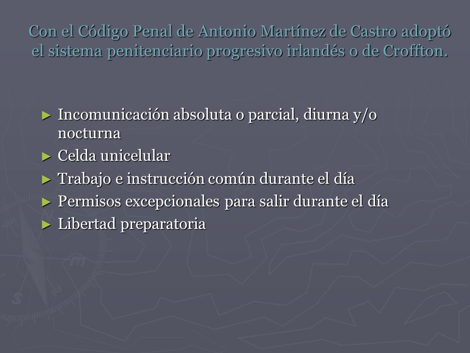 Con el Código Penal de Antonio Martínez de Castro adoptó el sistema penitenciario progresivo irlandés o de Croffton.