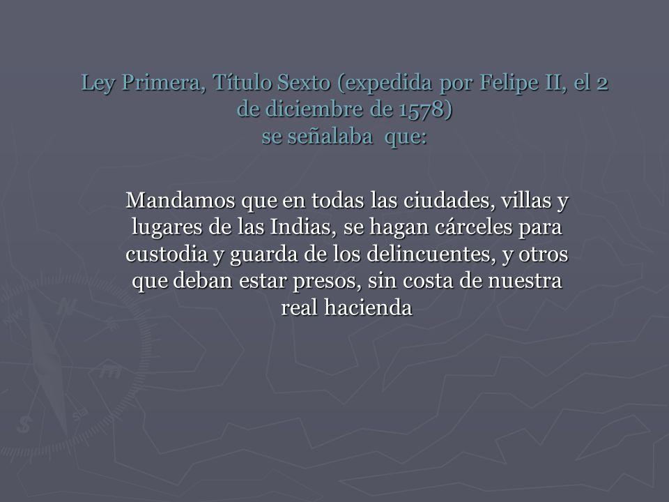 Ley Primera, Título Sexto (expedida por Felipe II, el 2 de diciembre de 1578) se señalaba que: