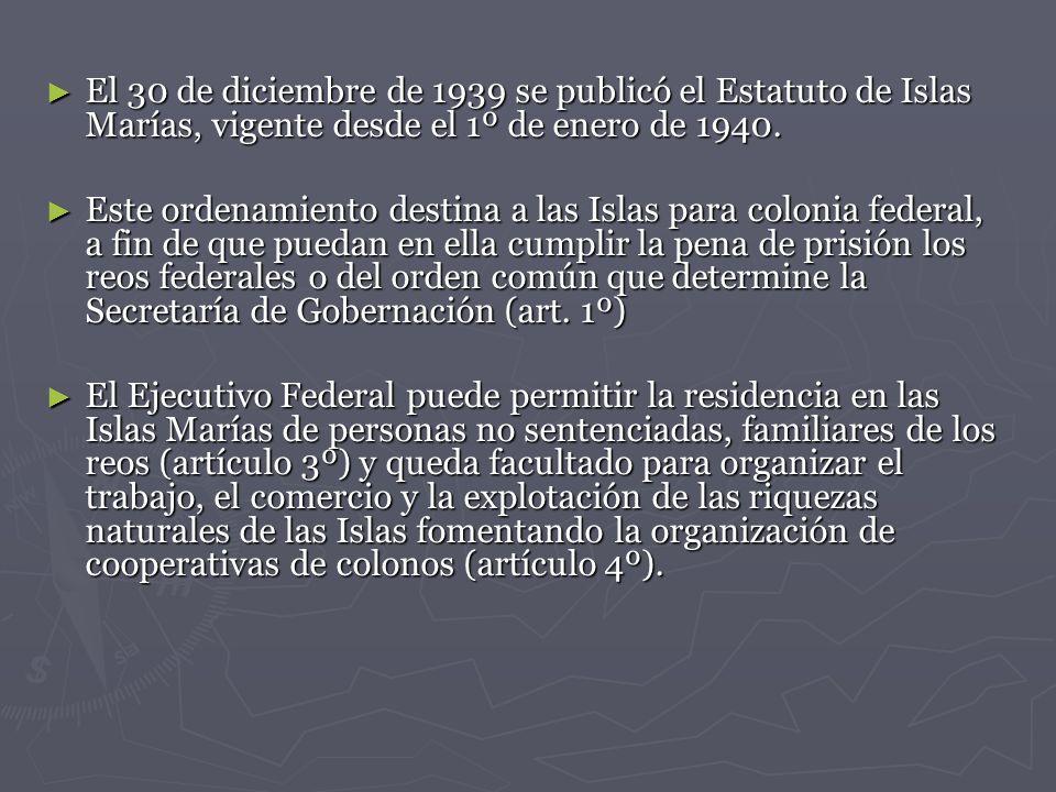 El 30 de diciembre de 1939 se publicó el Estatuto de Islas Marías, vigente desde el 1º de enero de 1940.