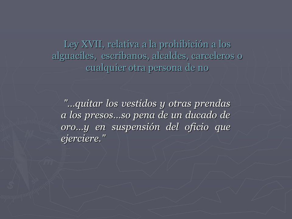 Ley XVII, relativa a la prohibición a los alguaciles, escribanos, alcaldes, carceleros o cualquier otra persona de no