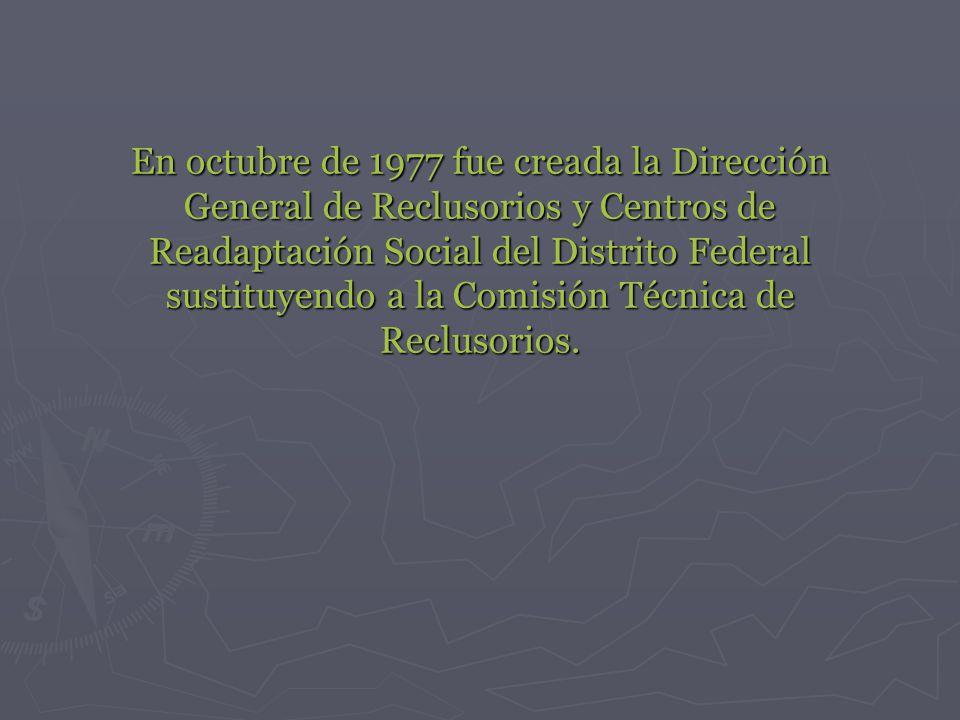En octubre de 1977 fue creada la Dirección General de Reclusorios y Centros de Readaptación Social del Distrito Federal sustituyendo a la Comisión Técnica de Reclusorios.