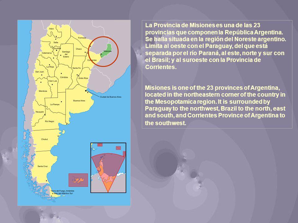 La Provincia de Misiones es una de las 23 provincias que componen la República Argentina. Se halla situada en la región del Noreste argentino. Limita al oeste con el Paraguay, del que está separada por el río Paraná, al este, norte y sur con el Brasil; y al suroeste con la Provincia de Corrientes.