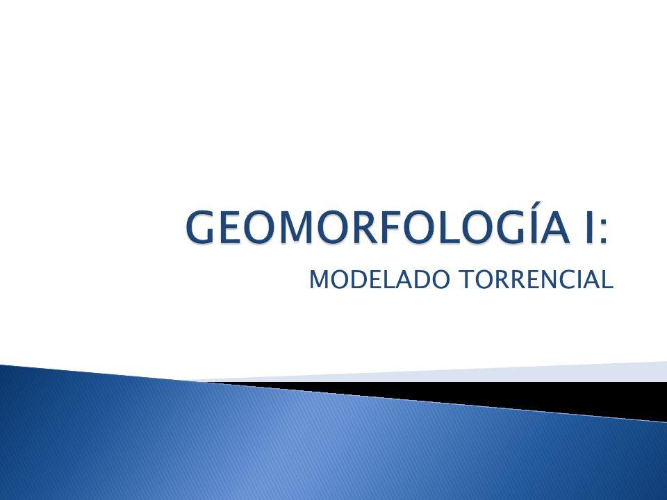 GEOMORFOLOGÍA I: MODELADO TORRENCIAL