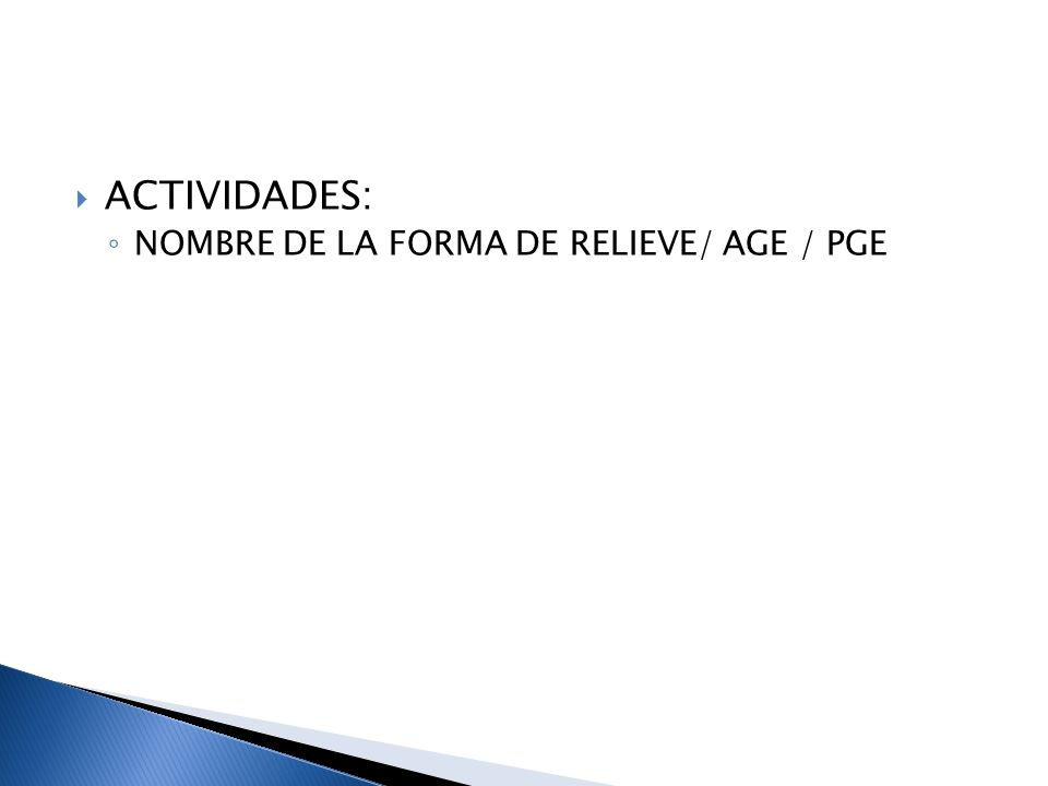 ACTIVIDADES: NOMBRE DE LA FORMA DE RELIEVE/ AGE / PGE