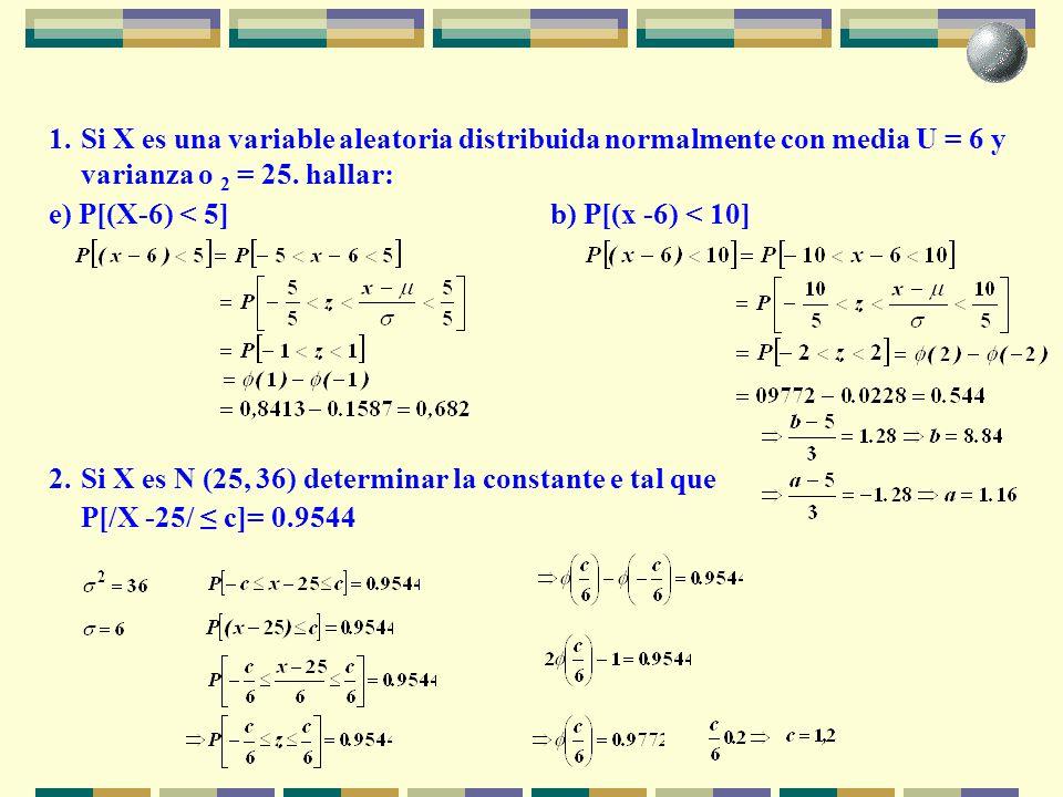 1. Si X es una variable aleatoria distribuida normalmente con media U = 6 y varianza o 2 = 25. hallar: