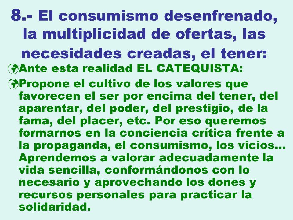 8.- El consumismo desenfrenado, la multiplicidad de ofertas, las necesidades creadas, el tener: