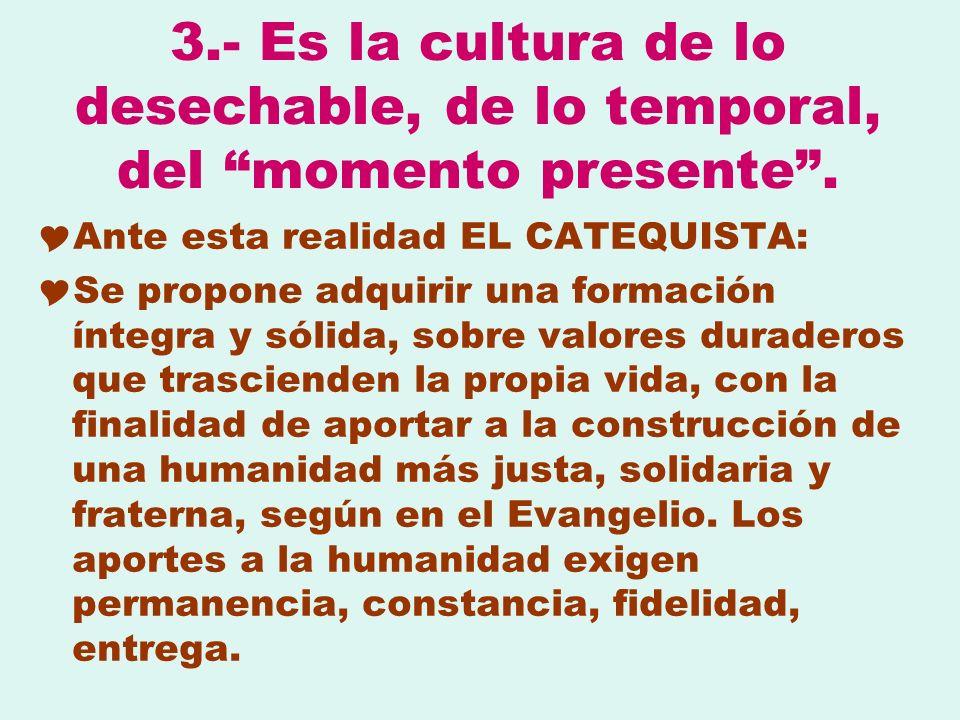 3.- Es la cultura de lo desechable, de lo temporal, del momento presente .