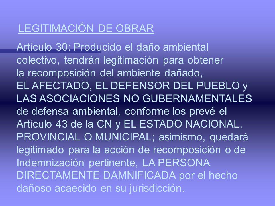 LEGITIMACIÓN DE OBRAR Artículo 30: Producido el daño ambiental. colectivo, tendrán legitimación para obtener.