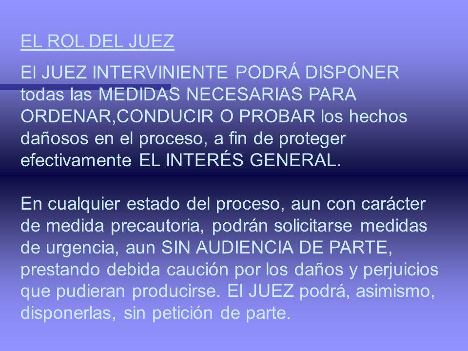 EL ROL DEL JUEZ El JUEZ INTERVINIENTE PODRÁ DISPONER. todas las MEDIDAS NECESARIAS PARA. ORDENAR,CONDUCIR O PROBAR los hechos.