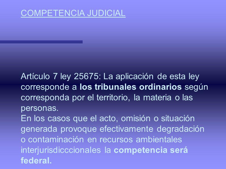 COMPETENCIA JUDICIAL Artículo 7 ley 25675: La aplicación de esta ley. corresponde a los tribunales ordinarios según.