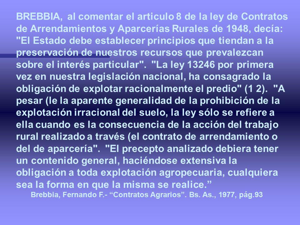 BREBBIA, al comentar el articulo 8 de la ley de Contratos de Arrendamientos y Aparcerías Rurales de 1948, decía: El Estado debe establecer principios que tiendan a la preservación de nuestros recursos que prevalezcan sobre el interés particular . La ley 13246 por primera vez en nuestra legislación nacional, ha consagrado la obligación de explotar racionalmente el predio (1 2). A pesar (le la aparente generalidad de la prohibición de la explotación irracional del suelo, la ley sólo se refiere a ella cuando es la consecuencia de la acción del trabajo rural realizado a través (el contrato de arrendamiento o del de aparcería . El precepto analizado debiera tener un contenido general, haciéndose extensiva la obligación a toda explotación agropecuaria, cualquiera sea la forma en que la misma se realice.