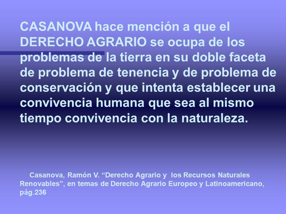 CASANOVA hace mención a que el DERECHO AGRARIO se ocupa de los problemas de la tierra en su doble faceta de problema de tenencia y de problema de conservación y que intenta establecer una convivencia humana que sea al mismo tiempo convivencia con la naturaleza.
