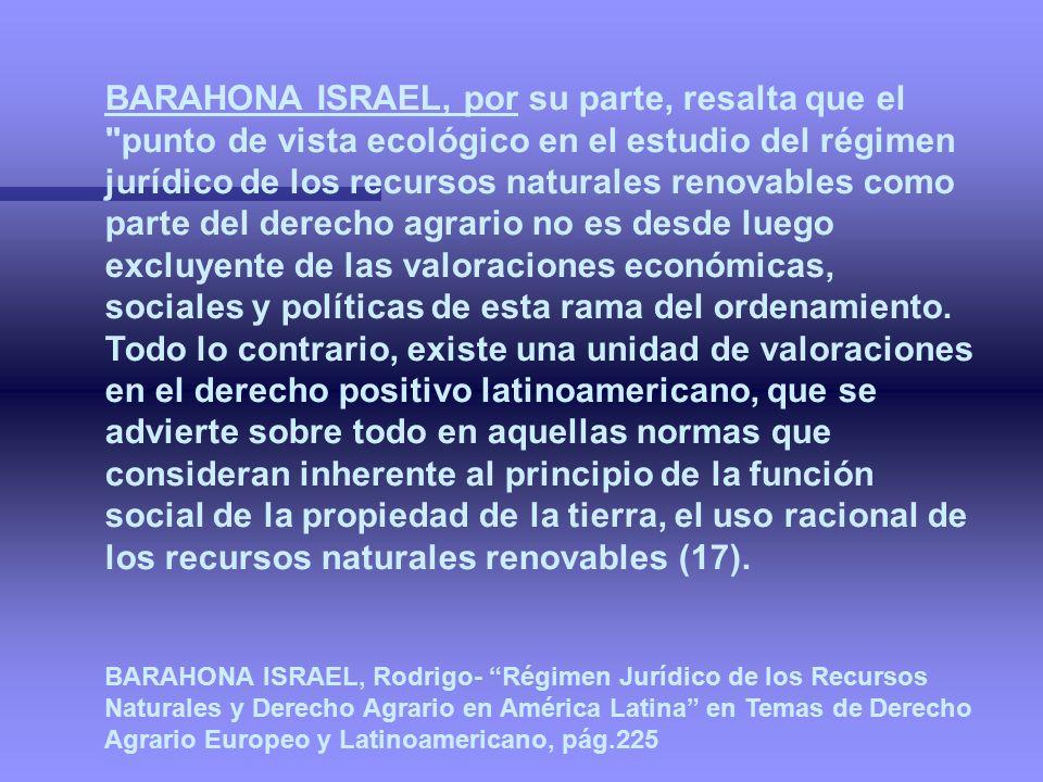 BARAHONA ISRAEL, por su parte, resalta que el punto de vista ecológico en el estudio del régimen jurídico de los recursos naturales renovables como parte del derecho agrario no es desde luego excluyente de las valoraciones económicas, sociales y políticas de esta rama del ordenamiento. Todo lo contrario, existe una unidad de valoraciones en el derecho positivo latinoamericano, que se advierte sobre todo en aquellas normas que consideran inherente al principio de la función social de la propiedad de la tierra, el uso racional de los recursos naturales renovables (17).