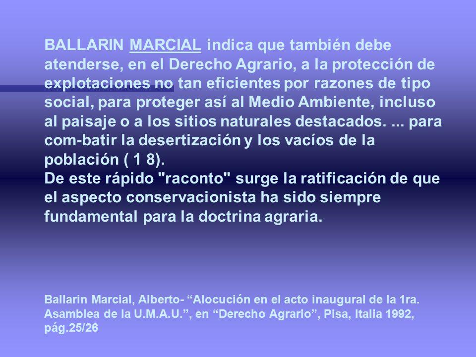 BALLARIN MARCIAL indica que también debe atenderse, en el Derecho Agrario, a la protección de explotaciones no tan eficientes por razones de tipo social, para proteger así al Medio Ambiente, incluso al paisaje o a los sitios naturales destacados. ... para com-batir la desertización y los vacíos de la población ( 1 8).