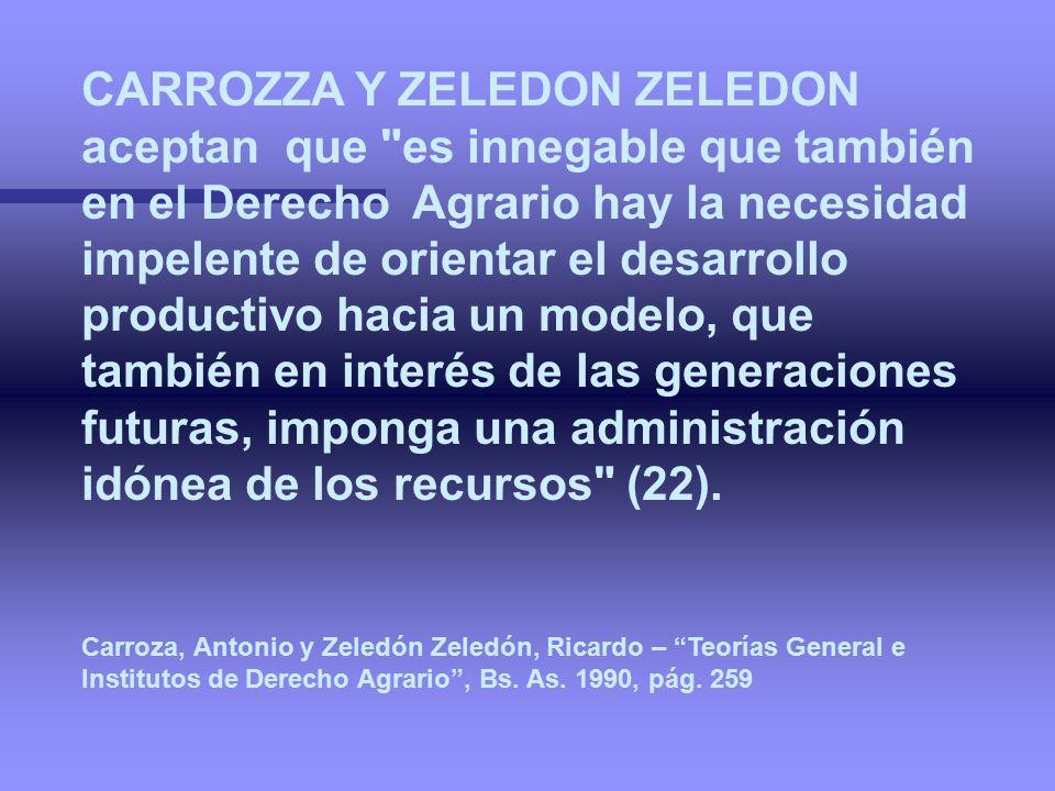 CARROZZA Y ZELEDON ZELEDON aceptan que es innegable que también en el Derecho Agrario hay la necesidad impelente de orientar el desarrollo productivo hacia un modelo, que también en interés de las generaciones futuras, imponga una administración idónea de los recursos (22).
