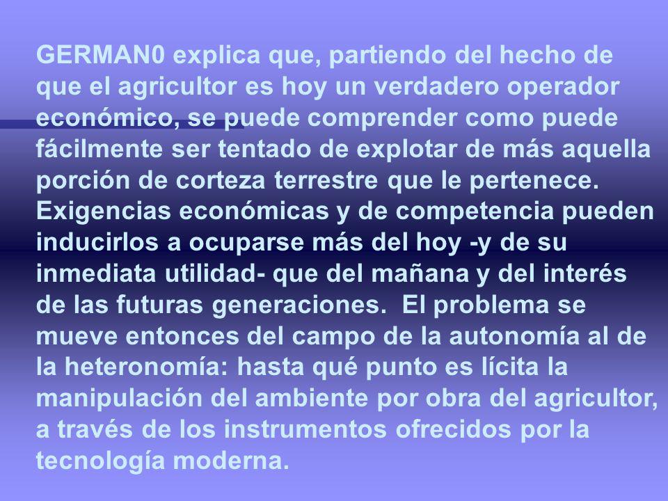 GERMAN0 explica que, partiendo del hecho de que el agricultor es hoy un verdadero operador económico, se puede comprender como puede fácilmente ser tentado de explotar de más aquella porción de corteza terrestre que le pertenece.