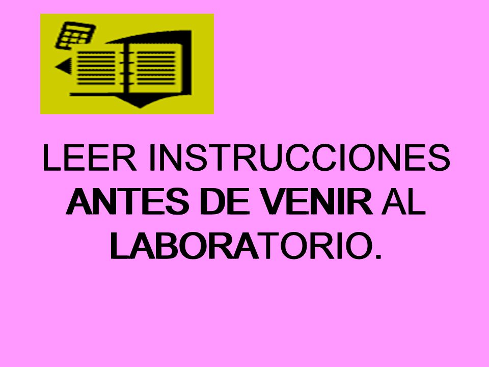 LEER INSTRUCCIONES ANTES DE VENIR AL LABORATORIO.