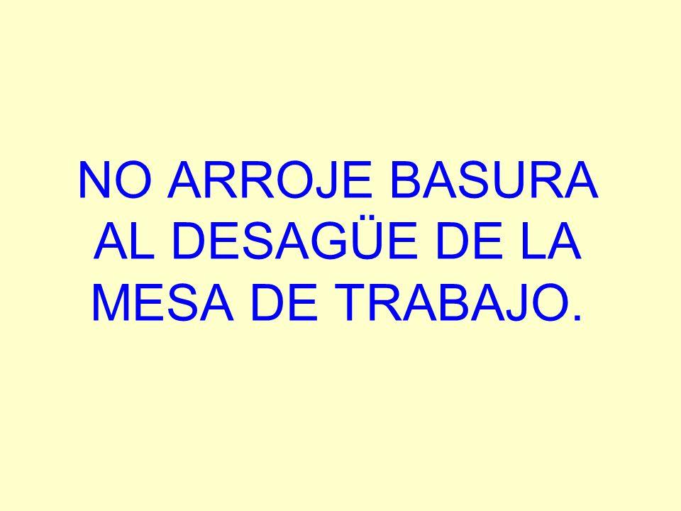 NO ARROJE BASURA AL DESAGÜE DE LA MESA DE TRABAJO.