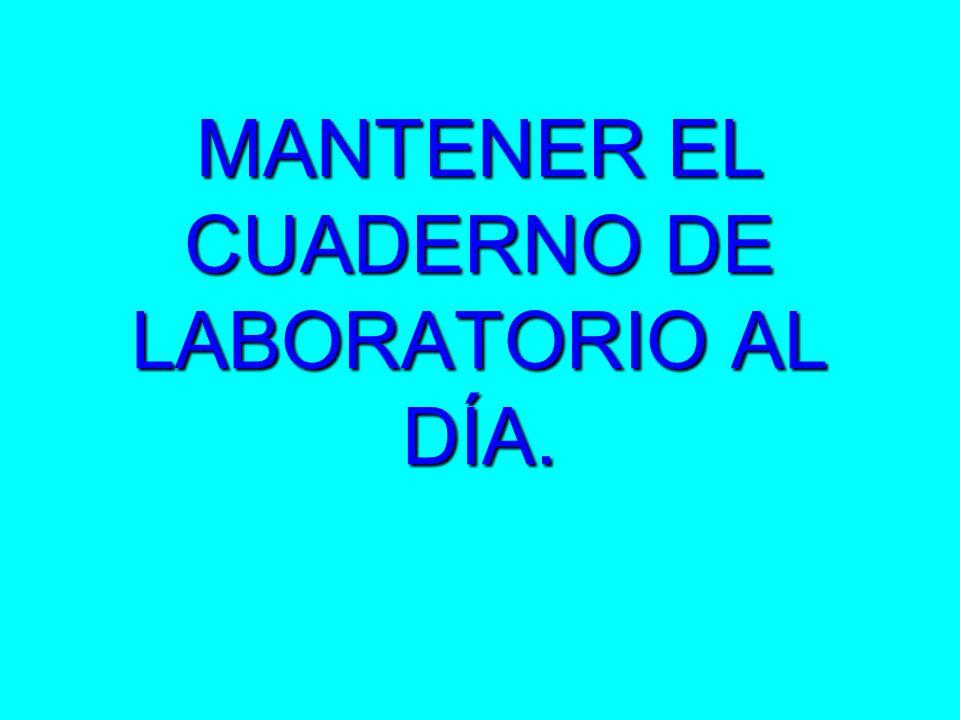 MANTENER EL CUADERNO DE LABORATORIO AL DÍA.
