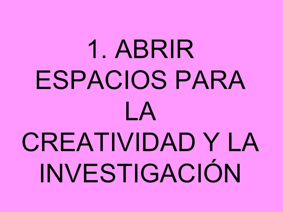 1. ABRIR ESPACIOS PARA LA CREATIVIDAD Y LA INVESTIGACIÓN