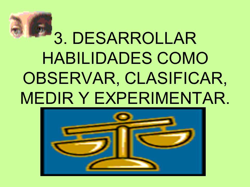 3. DESARROLLAR HABILIDADES COMO OBSERVAR, CLASIFICAR, MEDIR Y EXPERIMENTAR.