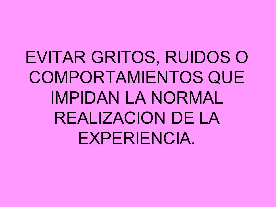 EVITAR GRITOS, RUIDOS O COMPORTAMIENTOS QUE IMPIDAN LA NORMAL REALIZACION DE LA EXPERIENCIA.