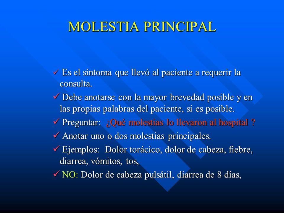 MOLESTIA PRINCIPAL Es el síntoma que llevó al paciente a requerir la consulta.