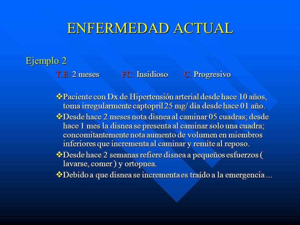 ENFERMEDAD ACTUAL Ejemplo 2 T.E: 2 meses FC: Insidioso C: Progresivo