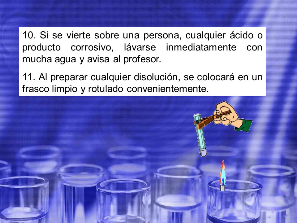 10. Si se vierte sobre una persona, cualquier ácido o producto corrosivo, lávarse inmediatamente con mucha agua y avisa al profesor.