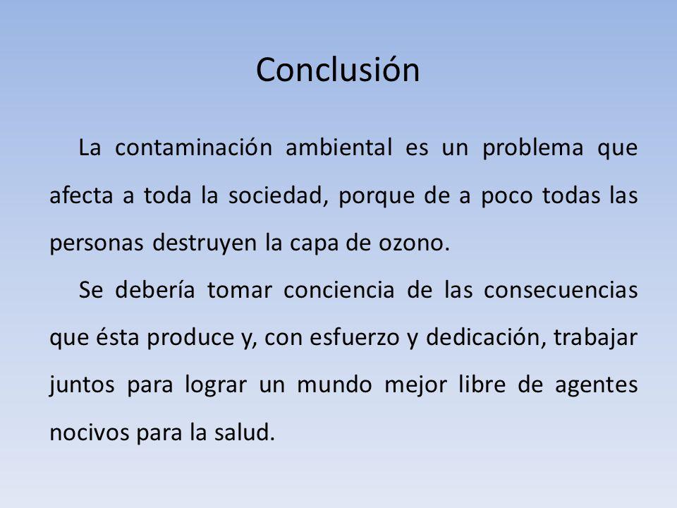 Conclusión La contaminación ambiental es un problema que afecta a toda la sociedad, porque de a poco todas las personas destruyen la capa de ozono.