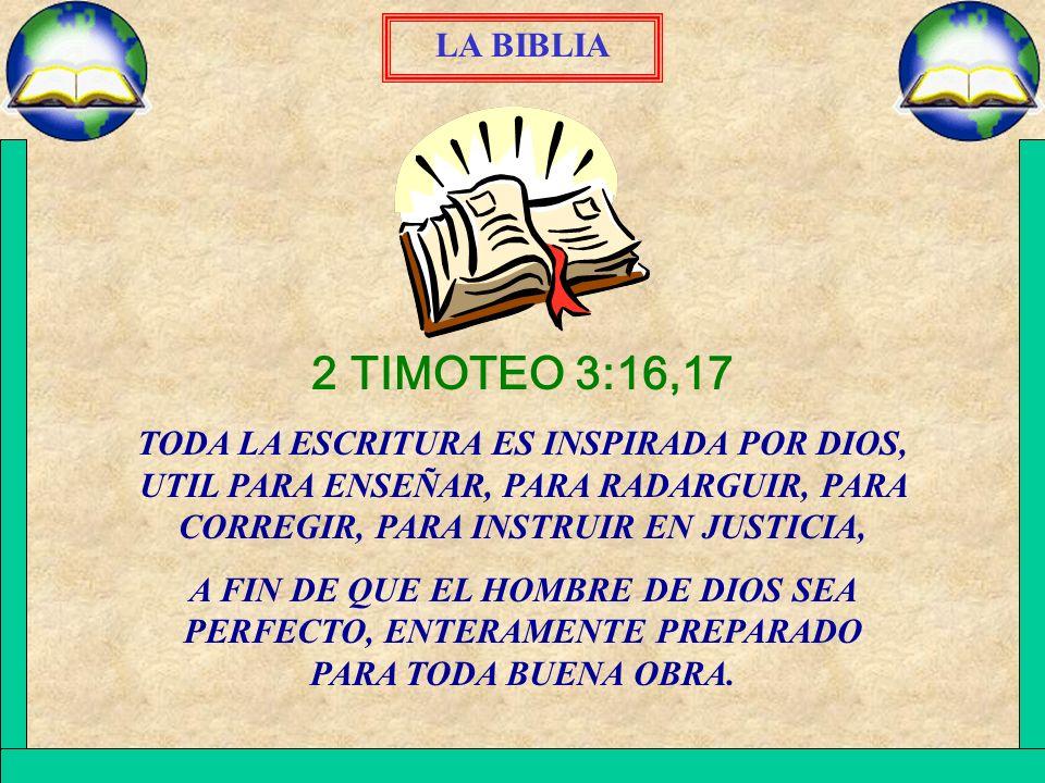 LA BIBLIA 2 TIMOTEO 3:16,17. TODA LA ESCRITURA ES INSPIRADA POR DIOS, UTIL PARA ENSEÑAR, PARA RADARGUIR, PARA CORREGIR, PARA INSTRUIR EN JUSTICIA,
