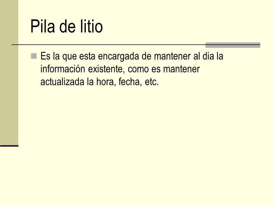Pila de litio Es la que esta encargada de mantener al dia la información existente, como es mantener actualizada la hora, fecha, etc.