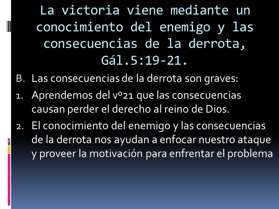 La victoria viene mediante un conocimiento del enemigo y las consecuencias de la derrota, Gál.5:19-21.