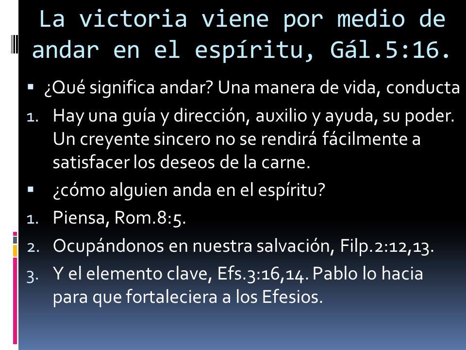 La victoria viene por medio de andar en el espíritu, Gál.5:16.
