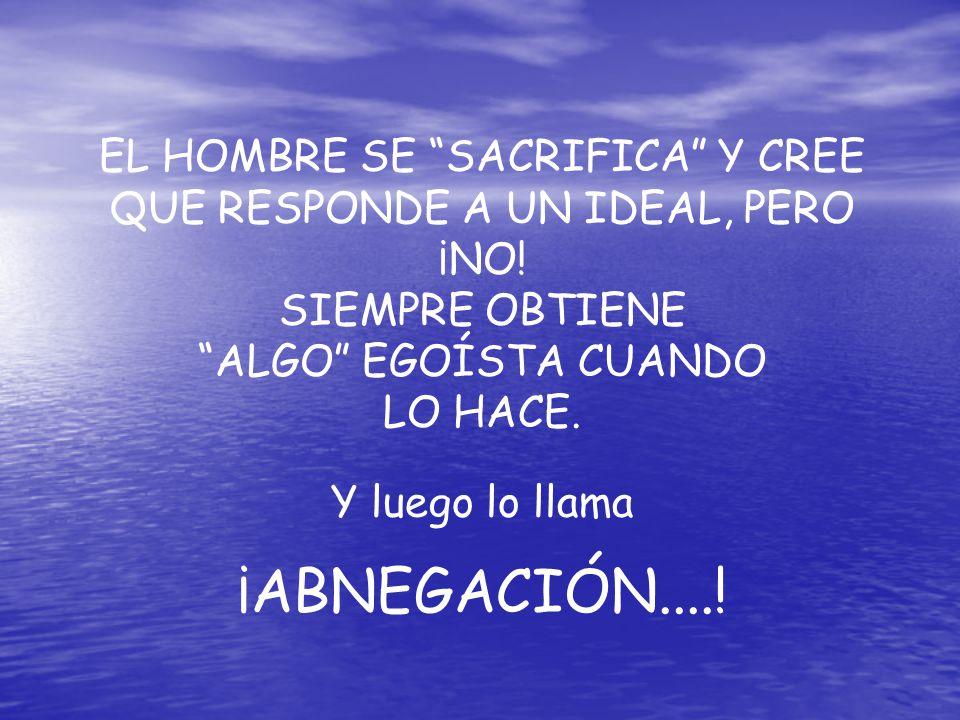 EL HOMBRE SE SACRIFICA Y CREE QUE RESPONDE A UN IDEAL, PERO ¡NO!