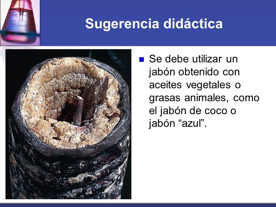 Sugerencia didácticaSe debe utilizar un jabón obtenido con aceites vegetales o grasas animales, como el jabón de coco o jabón azul .